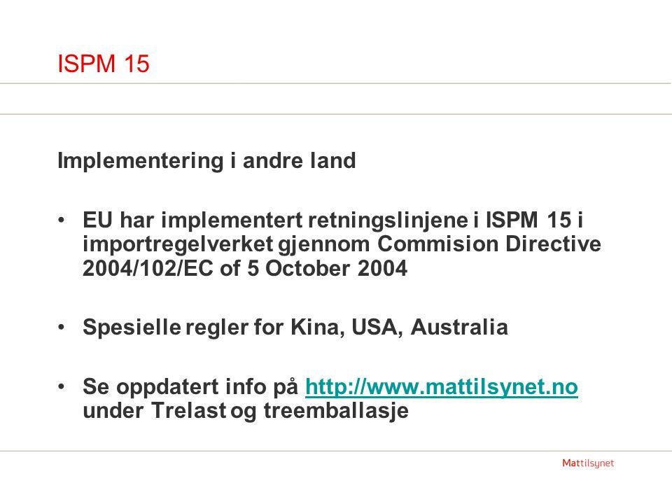ISPM 15 Implementering i andre land EU har implementert retningslinjene i ISPM 15 i importregelverket gjennom Commision Directive 2004/102/EC of 5 October 2004 Spesielle regler for Kina, USA, Australia Se oppdatert info på http://www.mattilsynet.no under Trelast og treemballasjehttp://www.mattilsynet.no
