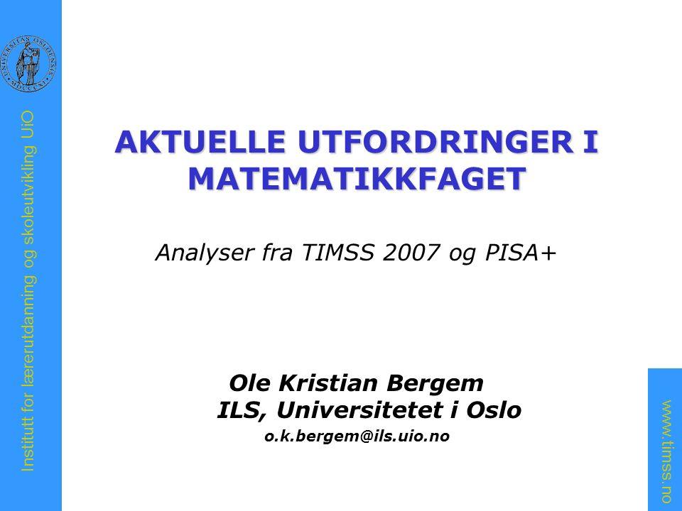 www.timss.no Institutt for lærerutdanning og skoleutvikling UiO AKTUELLE UTFORDRINGER I MATEMATIKKFAGET Analyser fra TIMSS 2007 og PISA+ Ole Kristian Bergem ILS, Universitetet i Oslo o.k.bergem@ils.uio.no