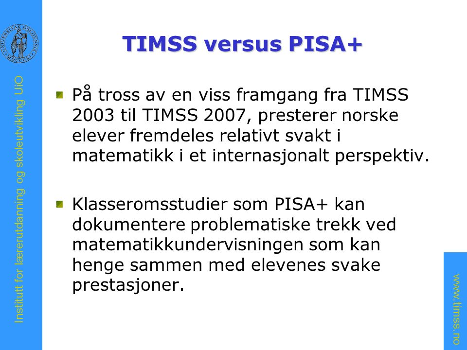 www.timss.no Institutt for lærerutdanning og skoleutvikling UiO TIMSS versus PISA+ På tross av en viss framgang fra TIMSS 2003 til TIMSS 2007, presterer norske elever fremdeles relativt svakt i matematikk i et internasjonalt perspektiv.