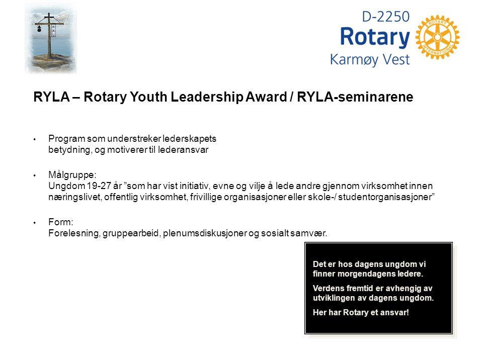 RYLA – Rotary Youth Leadership Award / RYLA-seminarene Program som understreker lederskapets betydning, og motiverer til lederansvar Målgruppe: Ungdom 19-27 år som har vist initiativ, evne og vilje å lede andre gjennom virksomhet innen næringslivet, offentlig virksomhet, frivillige organisasjoner eller skole-/ studentorganisasjoner Form: Forelesning, gruppearbeid, plenumsdiskusjoner og sosialt samvær.