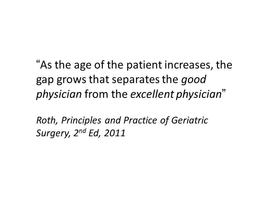 """As the age of the patient increases, the gap grows that separates the good physician from the excellent physician"" Roth, Principles and Practice of G"