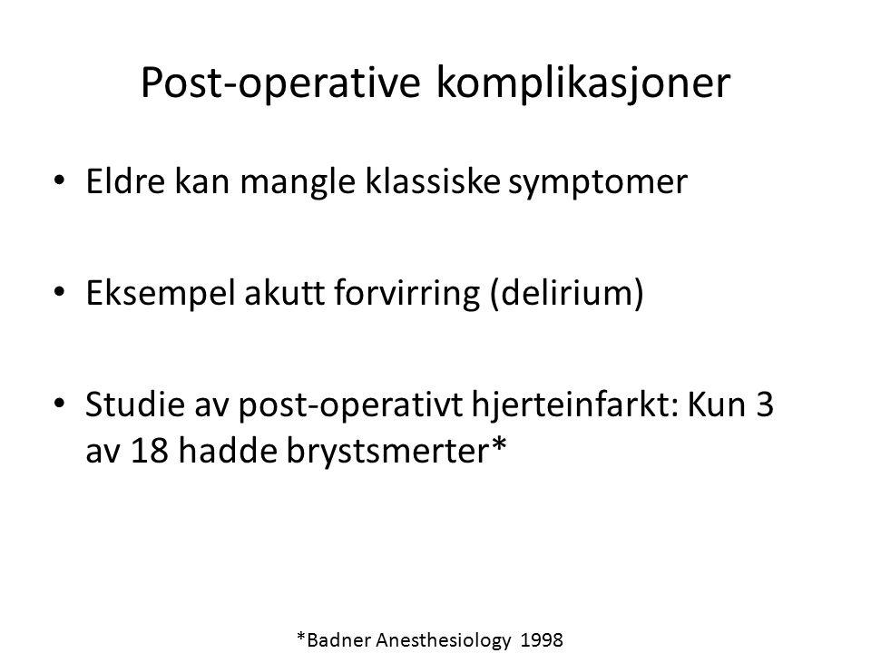 Post-operative komplikasjoner Eldre kan mangle klassiske symptomer Eksempel akutt forvirring (delirium) Studie av post-operativt hjerteinfarkt: Kun 3 av 18 hadde brystsmerter* *Badner Anesthesiology 1998