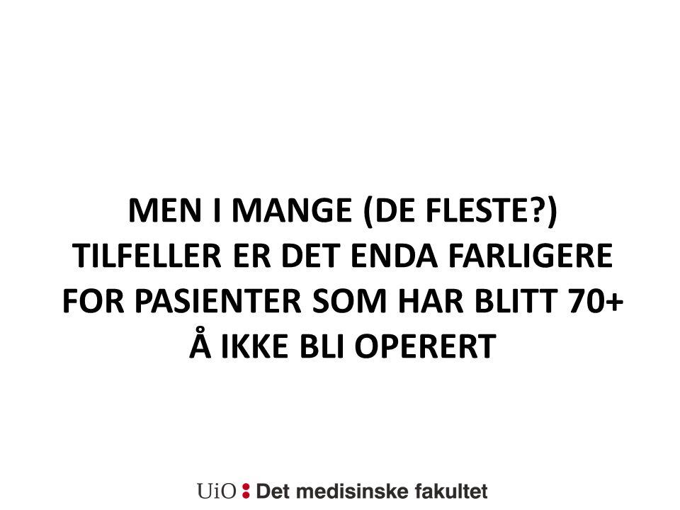 MEN I MANGE (DE FLESTE?) TILFELLER ER DET ENDA FARLIGERE FOR PASIENTER SOM HAR BLITT 70+ Å IKKE BLI OPERERT