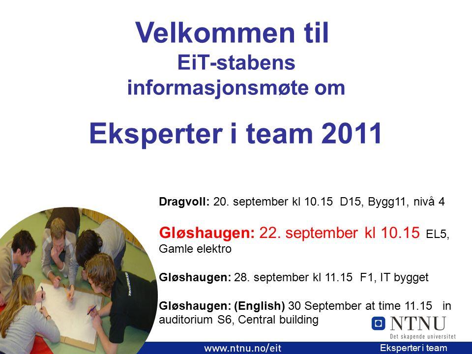1 EiT 2006/2007 Eksperter i team Velkommen til EiT-stabens informasjonsmøte om Eksperter i team 2011 Dragvoll: 20. september kl 10.15 D15, Bygg11, niv