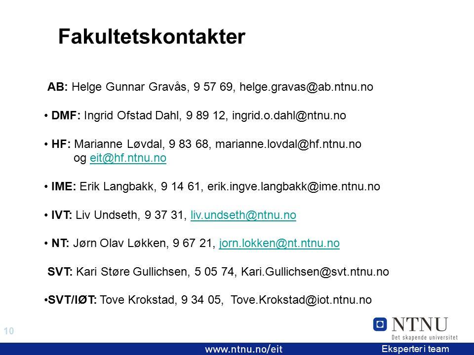 10 EiT 2006/2007 Eksperter i team AB: Helge Gunnar Gravås, 9 57 69, helge.gravas@ab.ntnu.no DMF: Ingrid Ofstad Dahl, 9 89 12, ingrid.o.dahl@ntnu.no HF: Marianne Løvdal, 9 83 68, marianne.lovdal@hf.ntnu.no og eit@hf.ntnu.noeit@hf.ntnu.no IME: Erik Langbakk, 9 14 61, erik.ingve.langbakk@ime.ntnu.no IVT: Liv Undseth, 9 37 31, liv.undseth@ntnu.noliv.undseth@ntnu.no NT: Jørn Olav Løkken, 9 67 21, jorn.lokken@nt.ntnu.nojorn.lokken@nt.ntnu.no SVT: Kari Støre Gullichsen, 5 05 74, Kari.Gullichsen@svt.ntnu.no SVT/IØT: Tove Krokstad, 9 34 05, Tove.Krokstad@iot.ntnu.no Fakultetskontakter