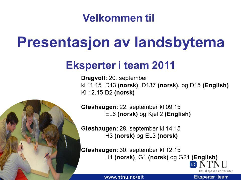 3 EiT 2006/2007 Eksperter i team Velkommen til Presentasjon av landsbytema Eksperter i team 2011 Dragvoll: 20. september kl 11.15 D13 (norsk), D137 (n