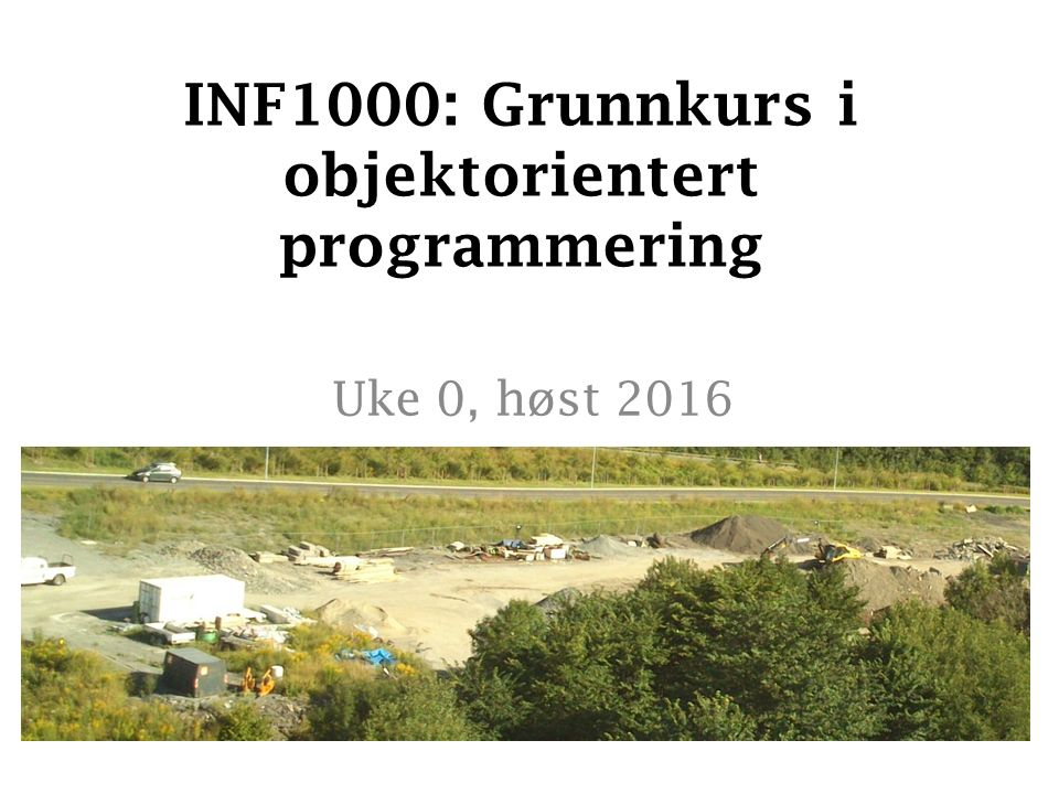 INF1000: Grunnkurs i objektorientert programmering Uke 0, høst 2016