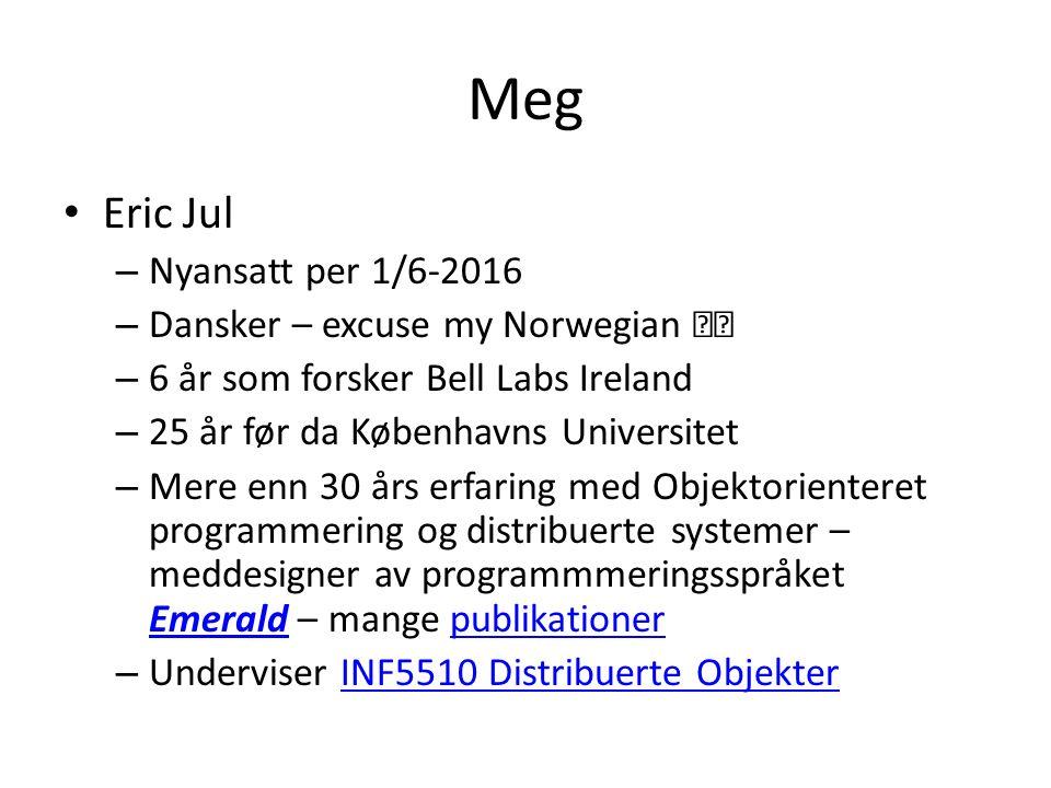 Meg Eric Jul – Nyansatt per 1/6-2016 – Dansker – excuse my Norwegian – 6 år som forsker Bell Labs Ireland – 25 år før da Københavns Universitet – Mere enn 30 års erfaring med Objektorienteret programmering og distribuerte systemer – meddesigner av programmmeringsspråket Emerald – mange publikationer Emeraldpublikationer – Underviser INF5510 Distribuerte ObjekterINF5510 Distribuerte Objekter