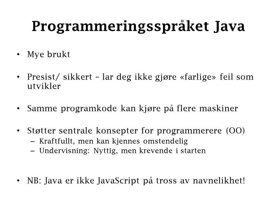 Programmeringsspråket Java Mye brukt Presist/ sikkert – lar deg ikke gjøre «farlige» feil som utvikler Samme programkode kan kjøre på flere maskiner Støtter sentrale konsepter for programmerere (OO) – Kraftfullt, men kan kjennes omstendelig – Undervisning: Nyttig, men krevende i starten NB: Java er ikke JavaScript på tross av navnelikhet!