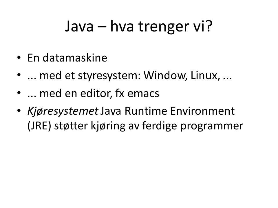 Java – hva trenger vi. En datamaskine... med et styresystem: Window, Linux,......