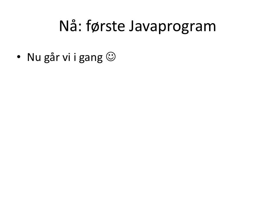 Nå: første Javaprogram Nu går vi i gang
