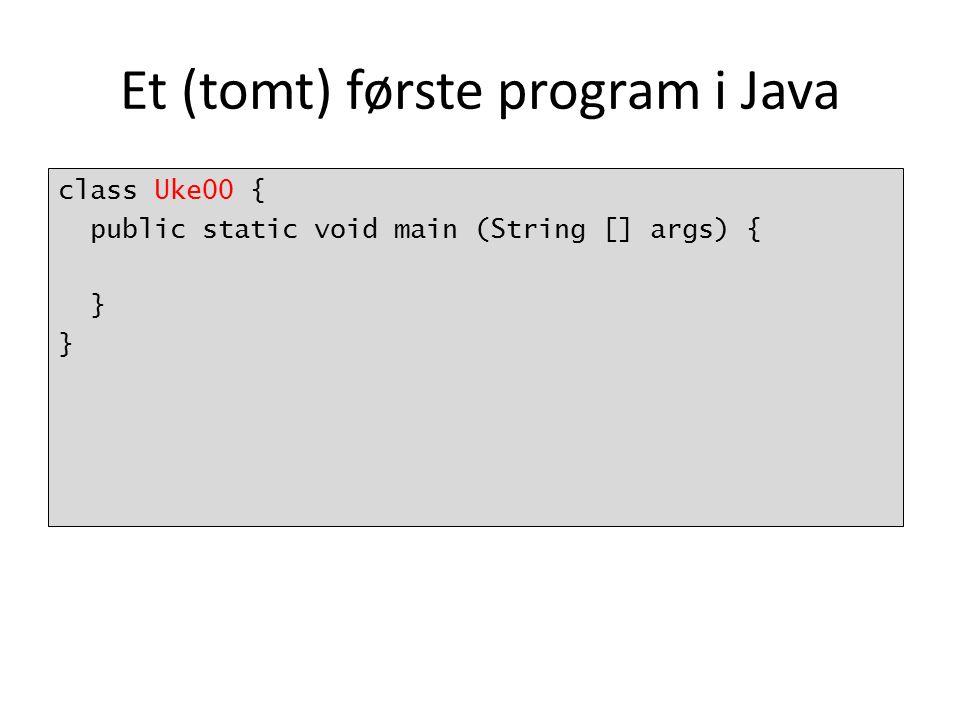 Et (tomt) første program i Java class Uke00 { public static void main (String [] args) { }