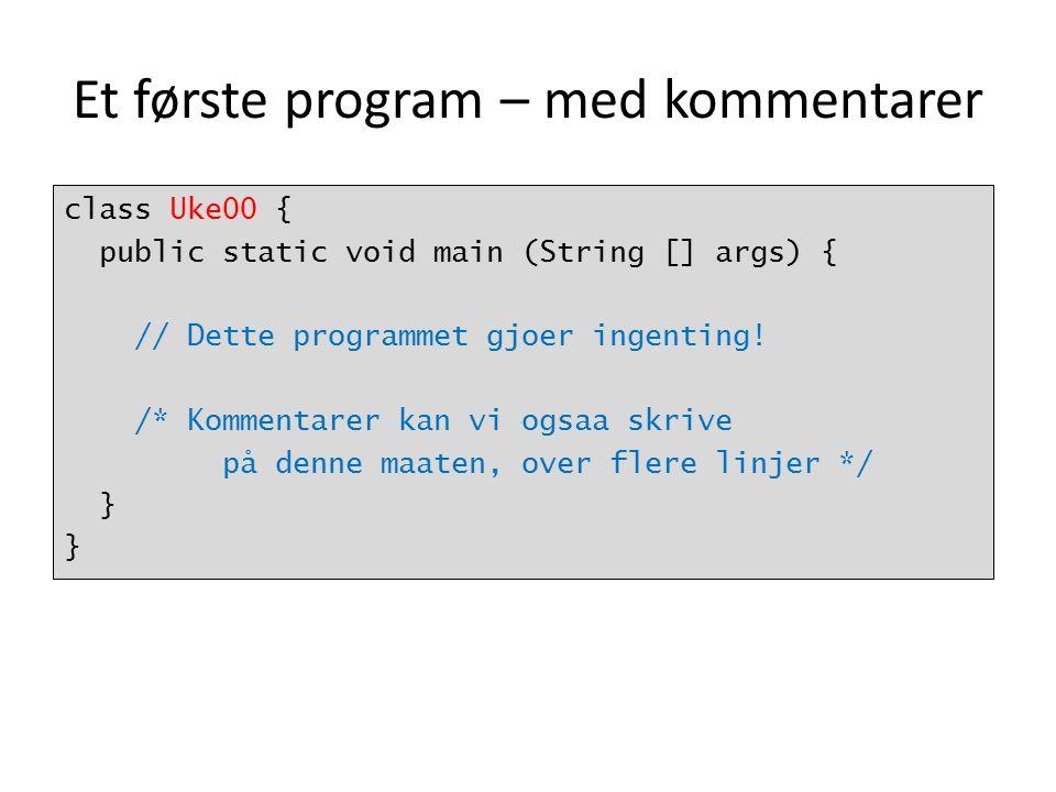 Et første program – med kommentarer class Uke00 { public static void main (String [] args) { // Dette programmet gjoer ingenting.
