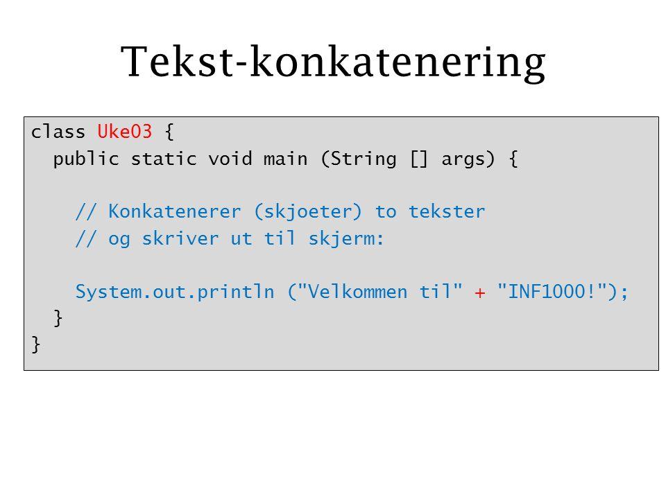Tekst-konkatenering class Uke03 { public static void main (String [] args) { // Konkatenerer (skjoeter) to tekster // og skriver ut til skjerm: System