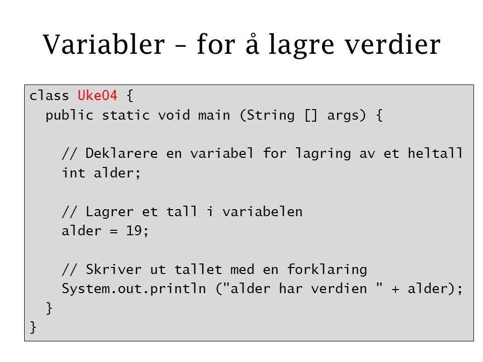 Variabler – for å lagre verdier class Uke04 { public static void main (String [] args) { // Deklarere en variabel for lagring av et heltall int alder; // Lagrer et tall i variabelen alder = 19; // Skriver ut tallet med en forklaring System.out.println ( alder har verdien + alder); }