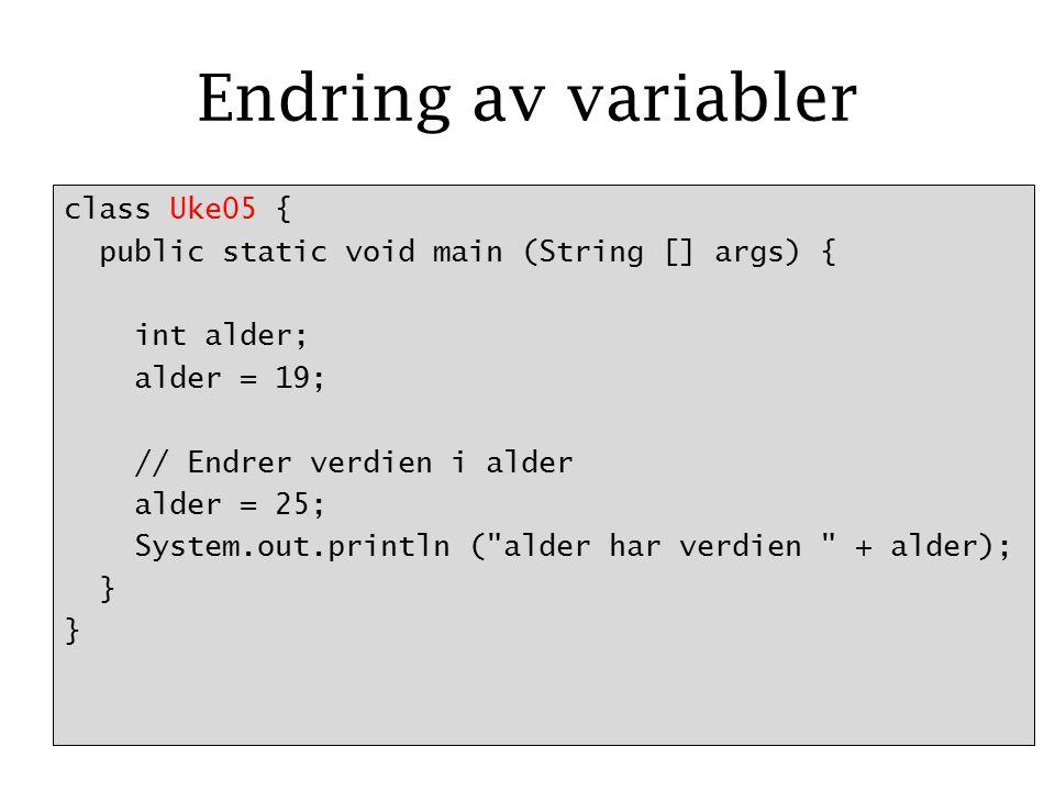 Endring av variabler class Uke05 { public static void main (String [] args) { int alder; alder = 19; // Endrer verdien i alder alder = 25; System.out.