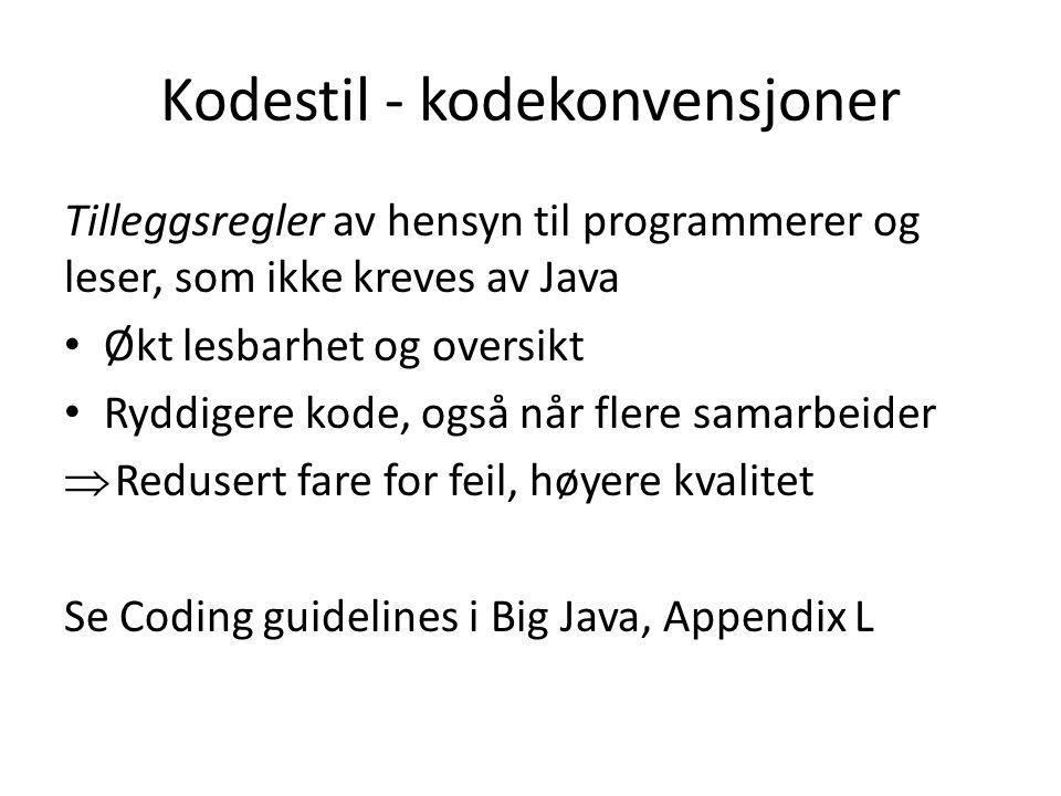 Kodestil - kodekonvensjoner Tilleggsregler av hensyn til programmerer og leser, som ikke kreves av Java Økt lesbarhet og oversikt Ryddigere kode, også når flere samarbeider  Redusert fare for feil, høyere kvalitet Se Coding guidelines i Big Java, Appendix L
