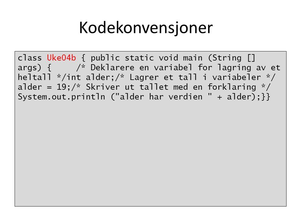Kodekonvensjoner class Uke04b { public static void main (String [] args) { /* Deklarere en variabel for lagring av et heltall */int alder;/* Lagrer et tall i variabeler */ alder = 19;/* Skriver ut tallet med en forklaring */ System.out.println ( alder har verdien + alder);}}