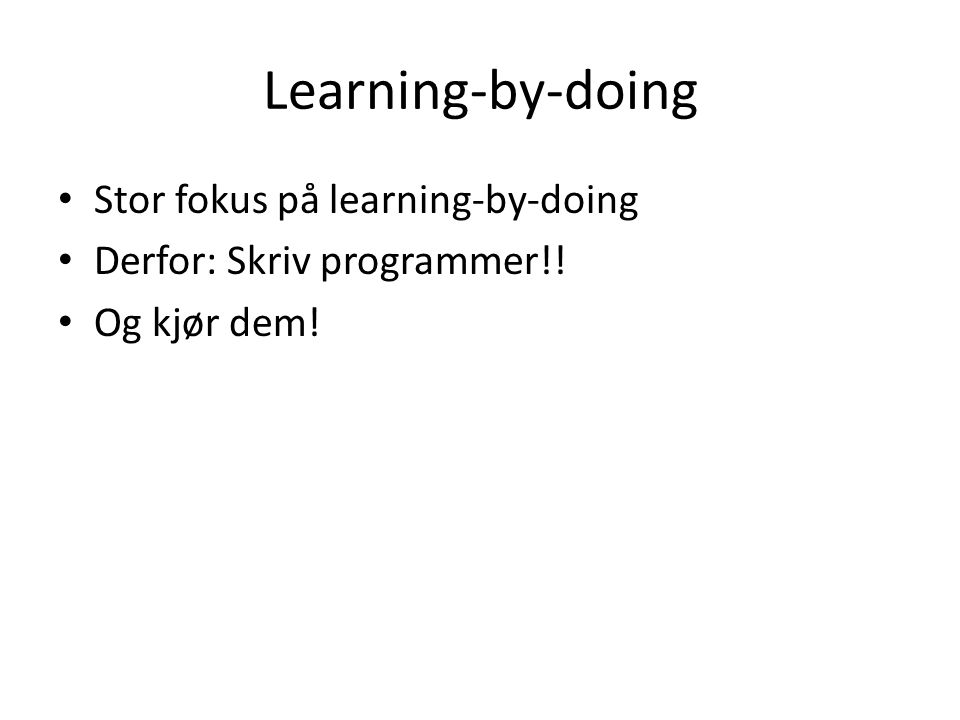 Learning-by-doing Stor fokus på learning-by-doing Derfor: Skriv programmer!! Og kjør dem!