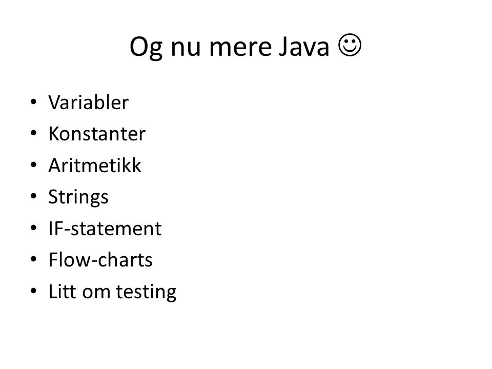 Og nu mere Java Variabler Konstanter Aritmetikk Strings IF-statement Flow-charts Litt om testing