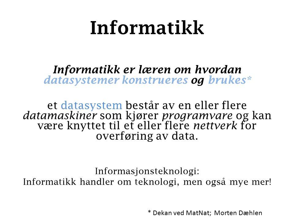 Informatikk Informatikk er læren om hvordan datasystemer konstrueres og brukes* et datasystem består av en eller flere datamaskiner som kjører programvare og kan være knyttet til et eller flere nettverk for overføring av data.