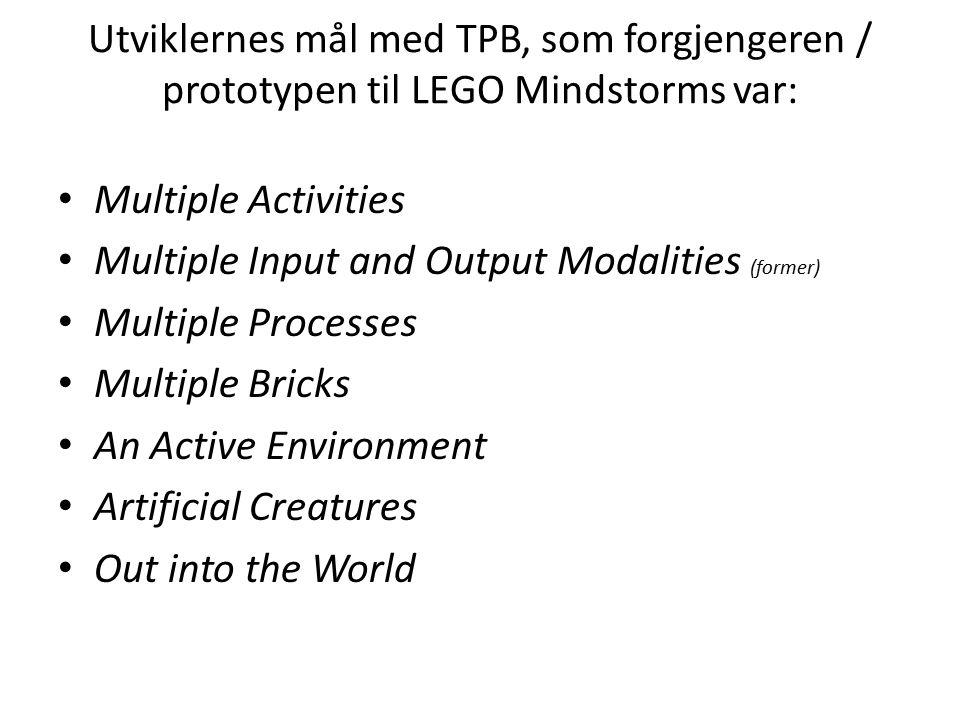 Utviklernes mål med TPB, som forgjengeren / prototypen til LEGO Mindstorms var: Multiple Activities Multiple Input and Output Modalities (former) Mult