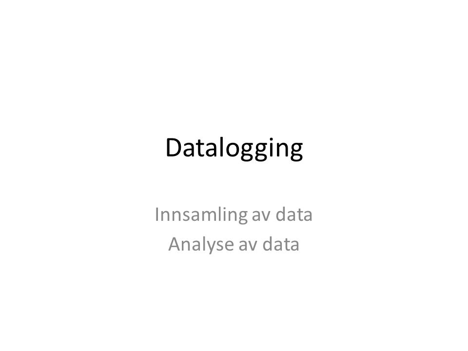 Datalogging Innsamling av data Analyse av data