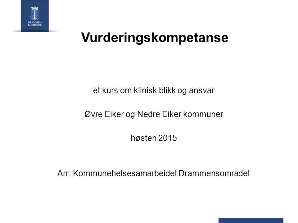 Vurderingskompetanse et kurs om klinisk blikk og ansvar Øvre Eiker og Nedre Eiker kommuner høsten 2015 Arr: Kommunehelsesamarbeidet Drammensområdet