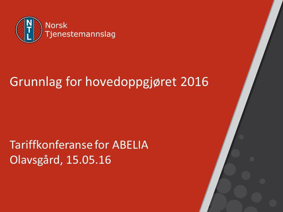 Grunnlag for hovedoppgjøret 2016 Tariffkonferanse for ABELIA Olavsgård, 15.05.16
