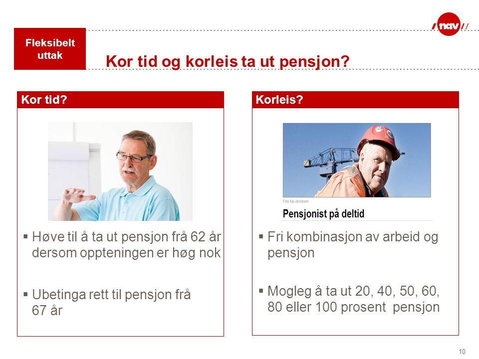 10 Kor tid og korleis ta ut pensjon? Korleis?Kor tid?  Høve til å ta ut pensjon frå 62 år dersom oppteningen er høg nok  Fri kombinasjon av arbeid o