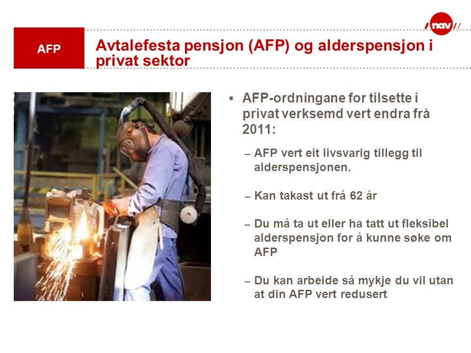 Avtalefesta pensjon (AFP) og alderspensjon i privat sektor  AFP-ordningane for tilsette i privat verksemd vert endra frå 2011: – AFP vert eit livsvar