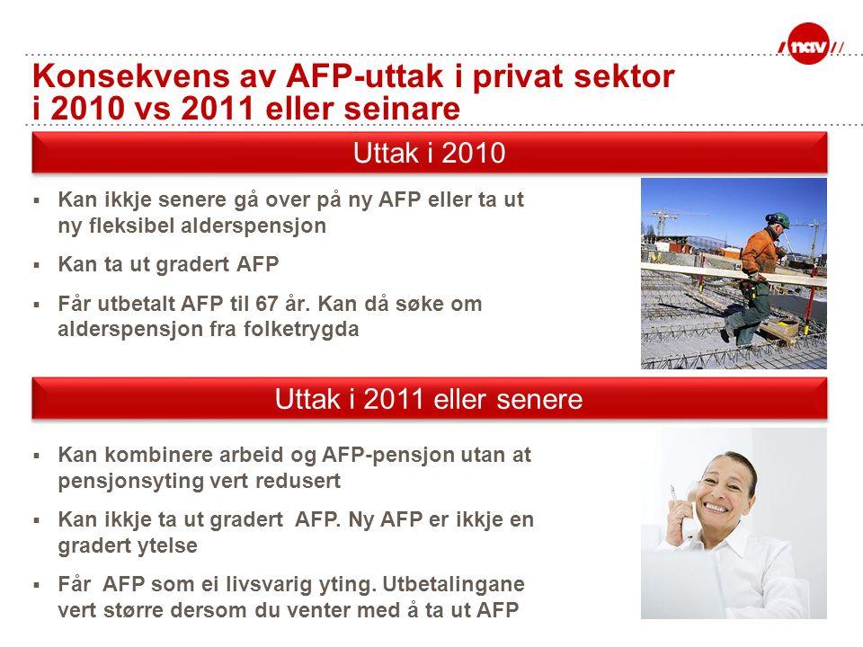 Konsekvens av AFP-uttak i privat sektor i 2010 vs 2011 eller seinare  Kan ikkje senere gå over på ny AFP eller ta ut ny fleksibel alderspensjon  Kan
