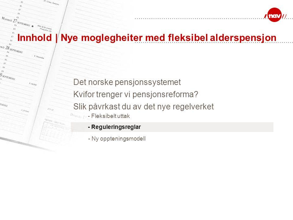 Innhold | Nye moglegheiter med fleksibel alderspensjon Det norske pensjonssystemet Kvifor trenger vi pensjonsreforma? - Fleksibelt uttak - Ny opptenin