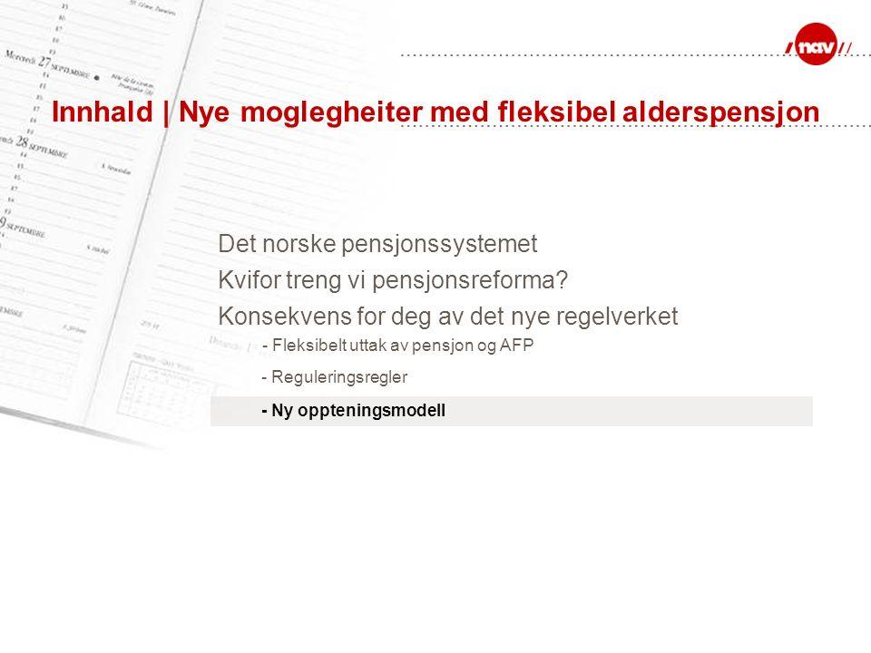 Innhald | Nye moglegheiter med fleksibel alderspensjon Det norske pensjonssystemet Kvifor treng vi pensjonsreforma? - Reguleringsregler - Ny opptening