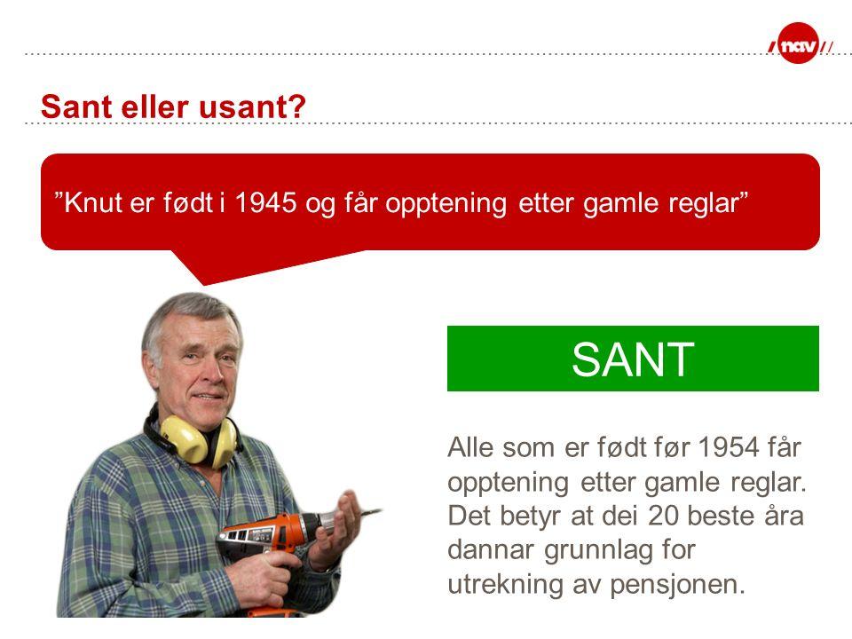 """Sant eller usant? """"Knut er født i 1945 og får opptening etter gamle reglar"""" SANT Alle som er født før 1954 får opptening etter gamle reglar. Det betyr"""