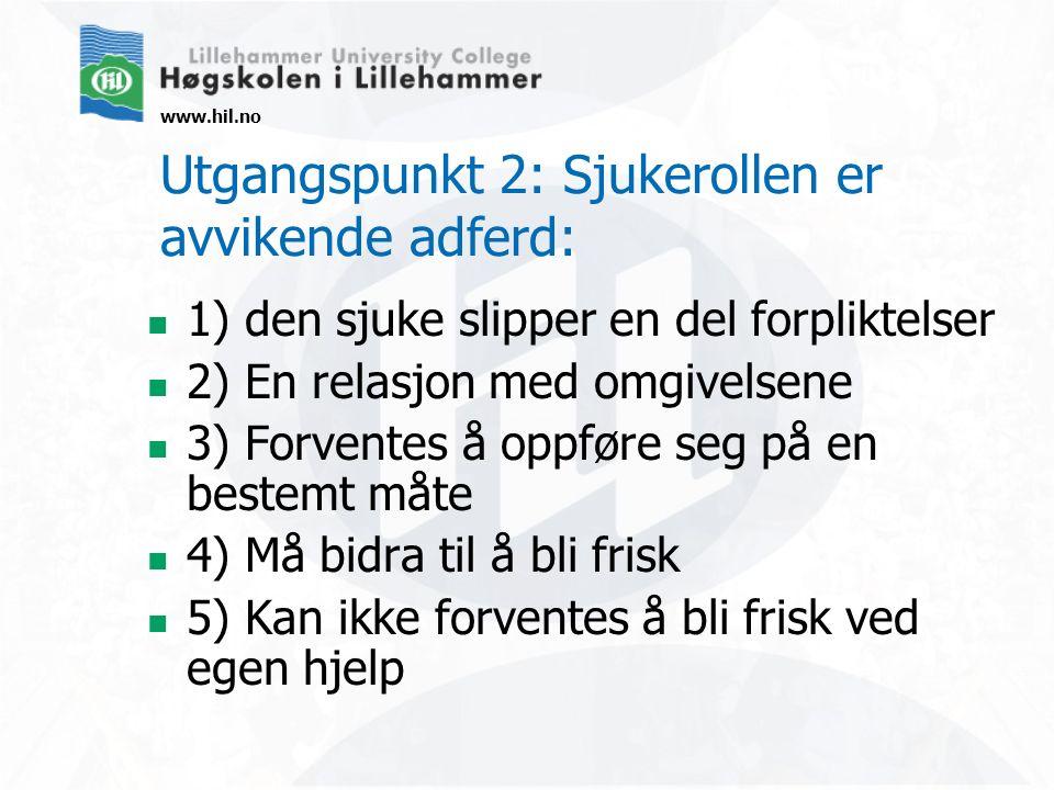 www.hil.no Utgangspunkt 2: Sjukerollen er avvikende adferd: 1) den sjuke slipper en del forpliktelser 2) En relasjon med omgivelsene 3) Forventes å op
