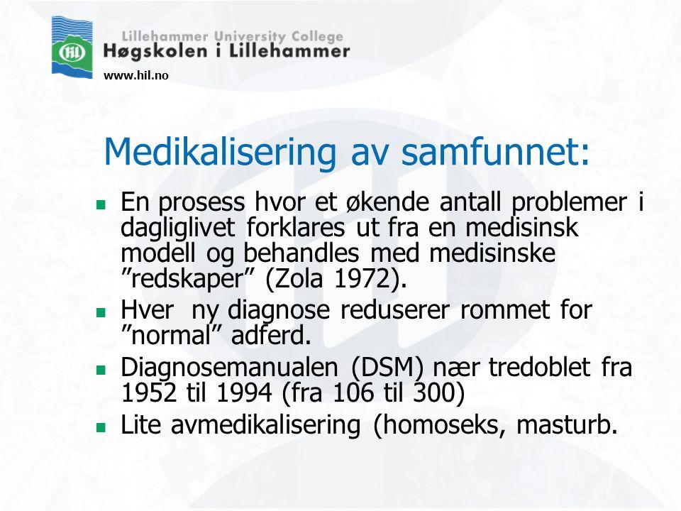 www.hil.no Medikalisering av samfunnet: En prosess hvor et økende antall problemer i dagliglivet forklares ut fra en medisinsk modell og behandles med medisinske redskaper (Zola 1972).