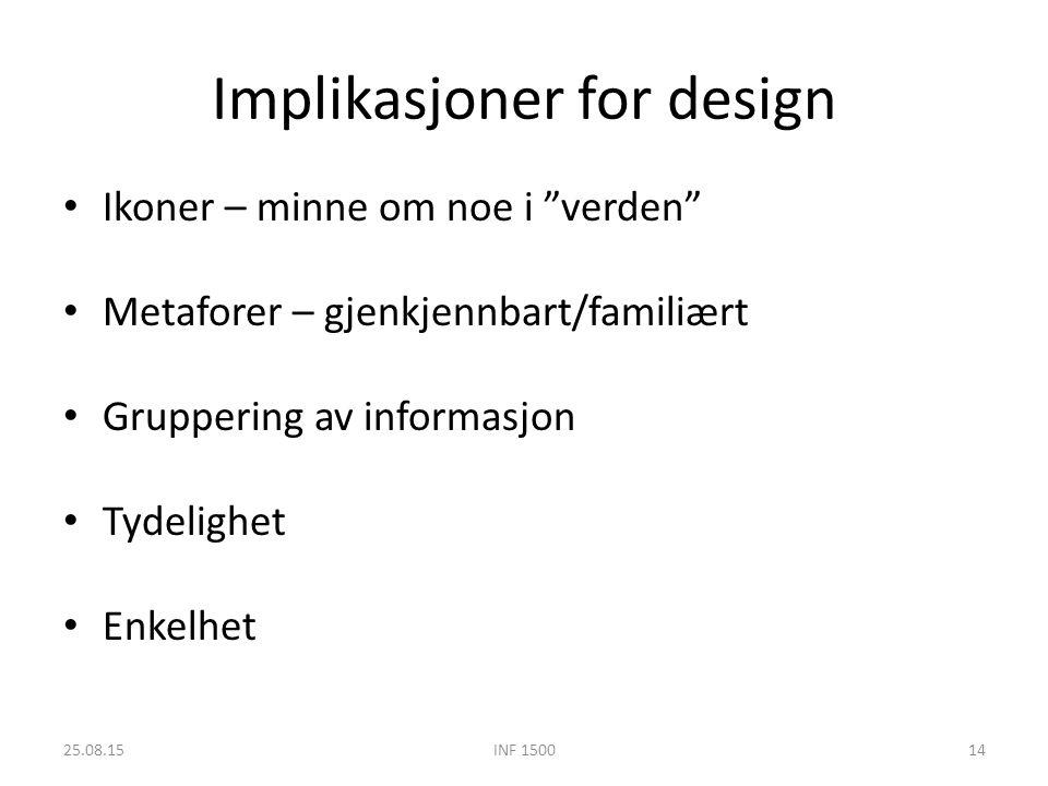 Implikasjoner for design Ikoner – minne om noe i verden Metaforer – gjenkjennbart/familiært Gruppering av informasjon Tydelighet Enkelhet 25.08.15INF 150014