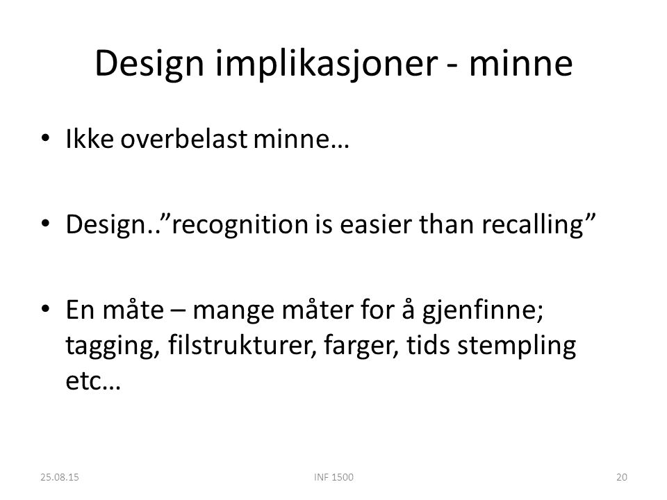 Design implikasjoner - minne Ikke overbelast minne… Design.. recognition is easier than recalling En måte – mange måter for å gjenfinne; tagging, filstrukturer, farger, tids stempling etc… 25.08.15INF 150020