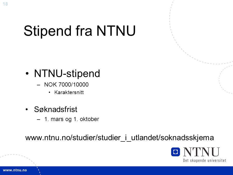 18 Stipend fra NTNU NTNU-stipend –NOK 7000/10000 Karaktersnitt Søknadsfrist –1.