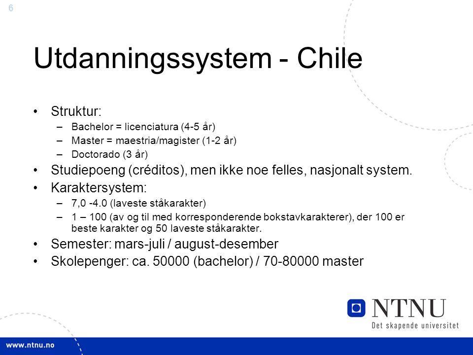 6 Utdanningssystem - Chile Struktur: –Bachelor = licenciatura (4-5 år) –Master = maestria/magister (1-2 år) –Doctorado (3 år) Studiepoeng (créditos), men ikke noe felles, nasjonalt system.