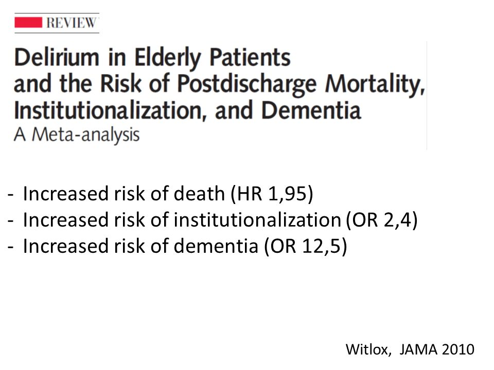 Witlox, JAMA Increased risk of death (HR 1,95) -Increased risk of institutionalization (OR 2,4) -Increased risk of dementia (OR 12,5)