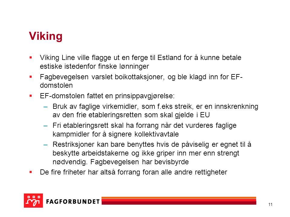 11 Viking  Viking Line ville flagge ut en ferge til Estland for å kunne betale estiske istedenfor finske lønninger  Fagbevegelsen varslet boikottaksjoner, og ble klagd inn for EF- domstolen  EF-domstolen fattet en prinsippavgjørelse: –Bruk av faglige virkemidler, som f.eks streik, er en innskrenkning av den frie etableringsretten som skal gjelde i EU –Fri etableringsrett skal ha forrang når det vurderes faglige kampmidler for å signere kollektivavtale –Restriksjoner kan bare benyttes hvis de påviselig er egnet til å beskytte arbeidstakerne og ikke griper inn mer enn strengt nødvendig.