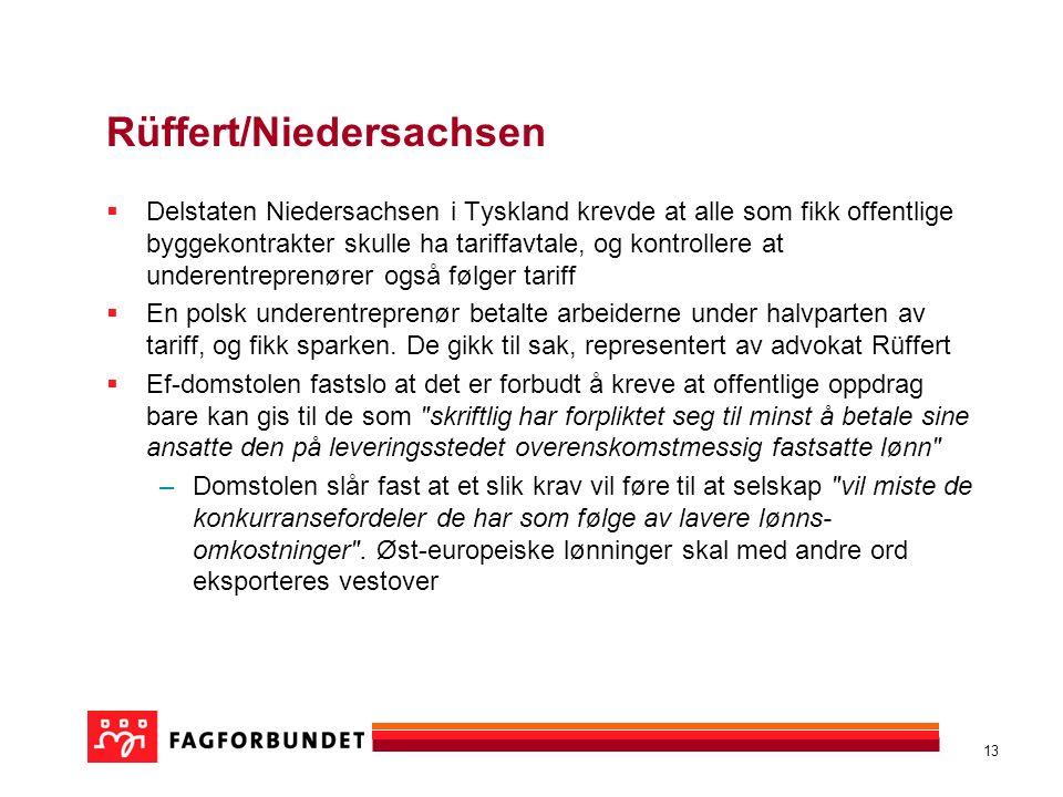 13 Rüffert/Niedersachsen  Delstaten Niedersachsen i Tyskland krevde at alle som fikk offentlige byggekontrakter skulle ha tariffavtale, og kontrollere at underentreprenører også følger tariff  En polsk underentreprenør betalte arbeiderne under halvparten av tariff, og fikk sparken.
