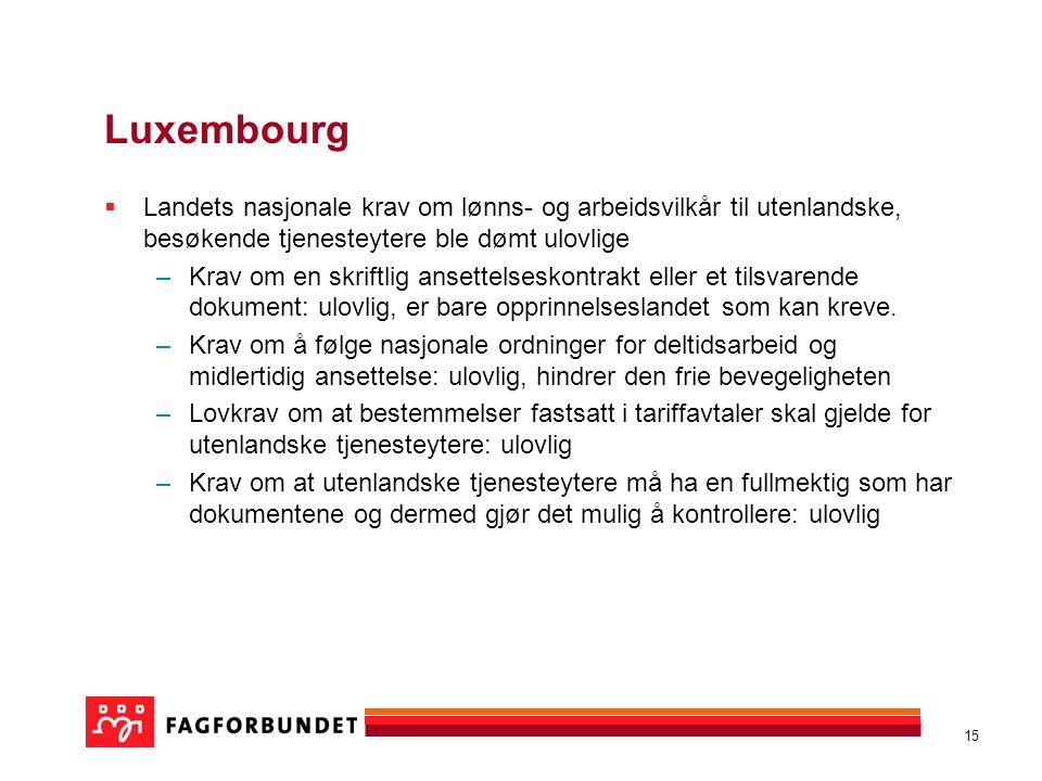 15 Luxembourg  Landets nasjonale krav om lønns- og arbeidsvilkår til utenlandske, besøkende tjenesteytere ble dømt ulovlige –Krav om en skriftlig ansettelseskontrakt eller et tilsvarende dokument: ulovlig, er bare opprinnelseslandet som kan kreve.