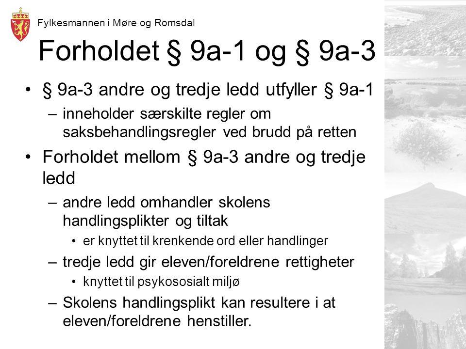 Fylkesmannen i Møre og Romsdal Forholdet § 9a-1 og § 9a-3 § 9a-3 andre og tredje ledd utfyller § 9a-1 –inneholder særskilte regler om saksbehandlingsregler ved brudd på retten Forholdet mellom § 9a-3 andre og tredje ledd –andre ledd omhandler skolens handlingsplikter og tiltak er knyttet til krenkende ord eller handlinger –tredje ledd gir eleven/foreldrene rettigheter knyttet til psykososialt miljø –Skolens handlingsplikt kan resultere i at eleven/foreldrene henstiller.