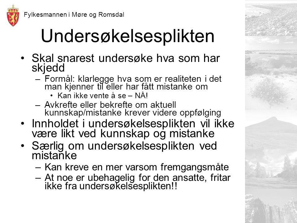 Fylkesmannen i Møre og Romsdal Undersøkelsesplikten Skal snarest undersøke hva som har skjedd –Formål: klarlegge hva som er realiteten i det man kjenner til eller har fått mistanke om Kan ikke vente å se – NÅ.