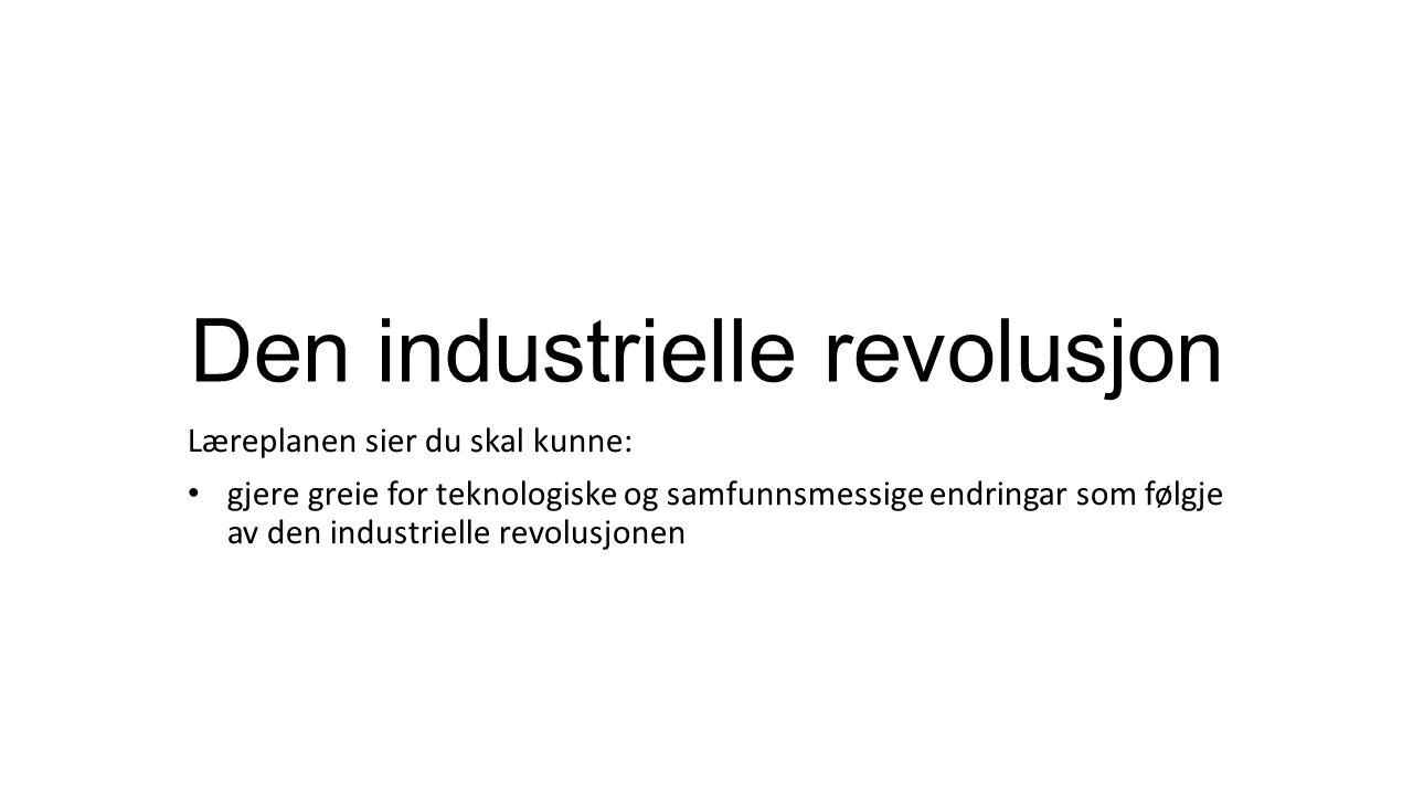 Den industrielle revolusjon Læreplanen sier du skal kunne: gjere greie for teknologiske og samfunnsmessige endringar som følgje av den industrielle revolusjonen