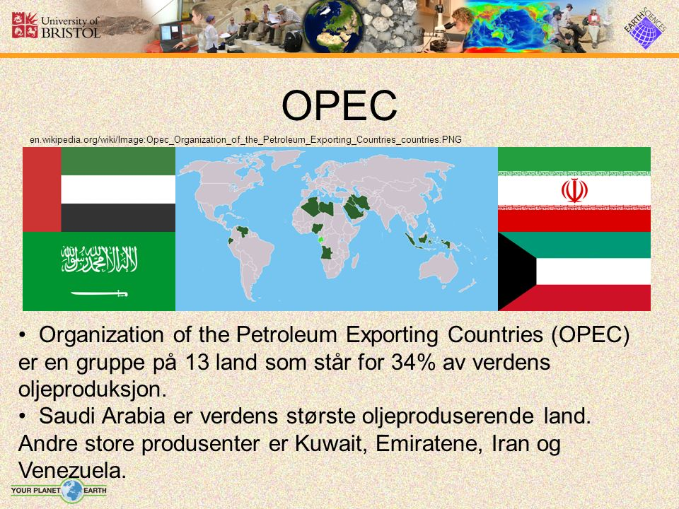 OPEC en.wikipedia.org/wiki/Image:Opec_Organization_of_the_Petroleum_Exporting_Countries_countries.PNG Organization of the Petroleum Exporting Countries (OPEC) er en gruppe på 13 land som står for 34% av verdens oljeproduksjon.
