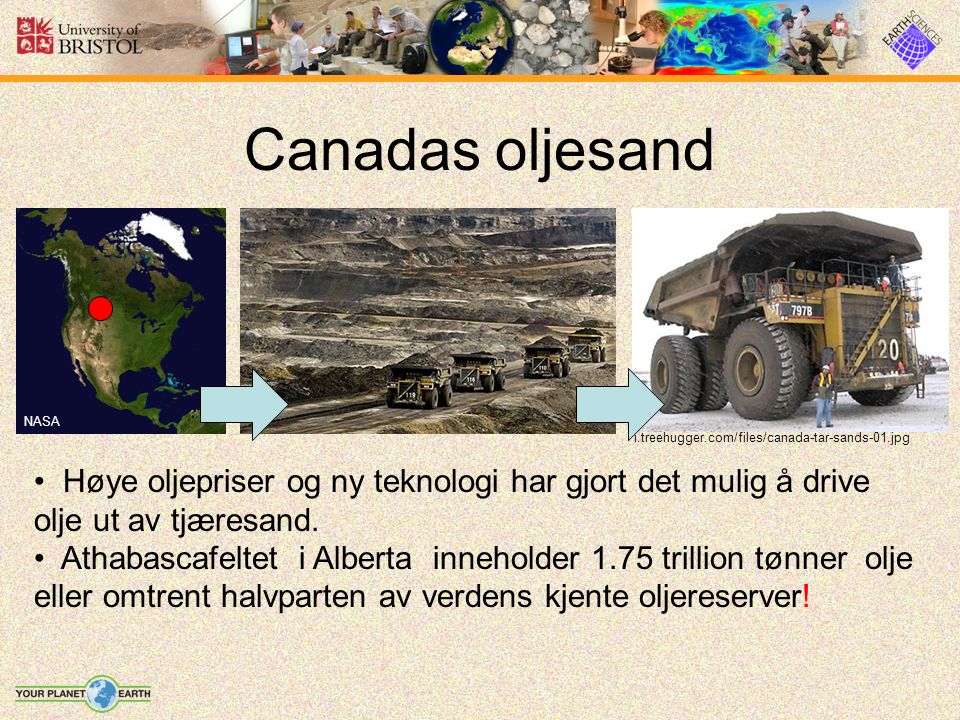 Canadas oljesand Høye oljepriser og ny teknologi har gjort det mulig å drive olje ut av tjæresand. Athabascafeltet i Alberta inneholder 1.75 trillion